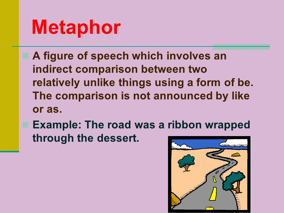 Metaphor A figure of speech which involves an indirect comparison between two relatively unlike things using a form of be.