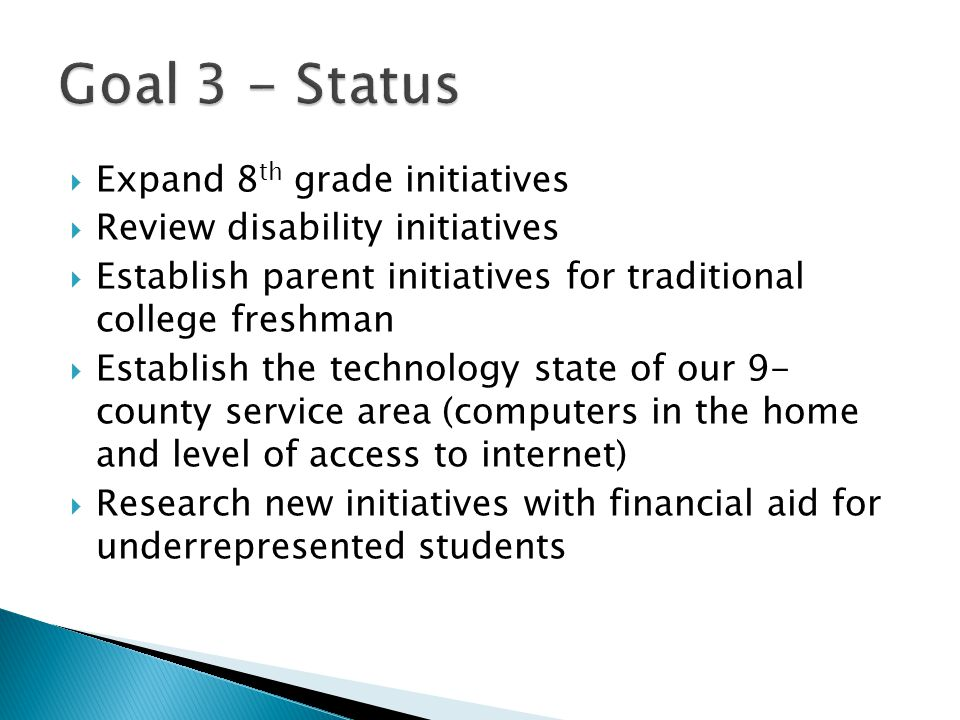  Expand 8 th grade initiatives  Review disability initiatives  Establish parent initiatives for traditional college freshman  Establish the technology state of our 9- county service area (computers in the home and level of access to internet)  Research new initiatives with financial aid for underrepresented students