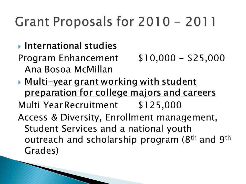  International studies Program Enhancement$10,000 - $25,000 Ana Bosoa McMillan  Multi-year grant working with student preparation for college majors and careers Multi YearRecruitment$125,000 Access & Diversity, Enrollment management, Student Services and a national youth outreach and scholarship program (8 th and 9 th Grades)