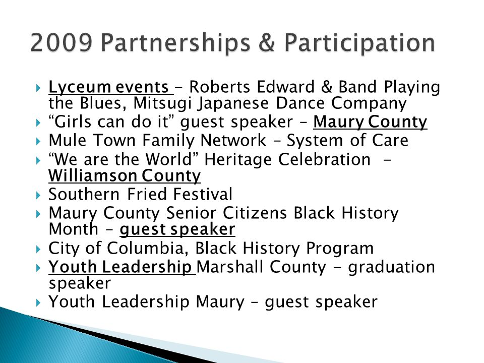  Lyceum events - Roberts Edward & Band Playing the Blues, Mitsugi Japanese Dance Company  Girls can do it guest speaker – Maury County  Mule Town Family Network – System of Care  We are the World Heritage Celebration - Williamson County  Southern Fried Festival  Maury County Senior Citizens Black History Month – guest speaker  City of Columbia, Black History Program  Youth Leadership Marshall County - graduation speaker  Youth Leadership Maury – guest speaker