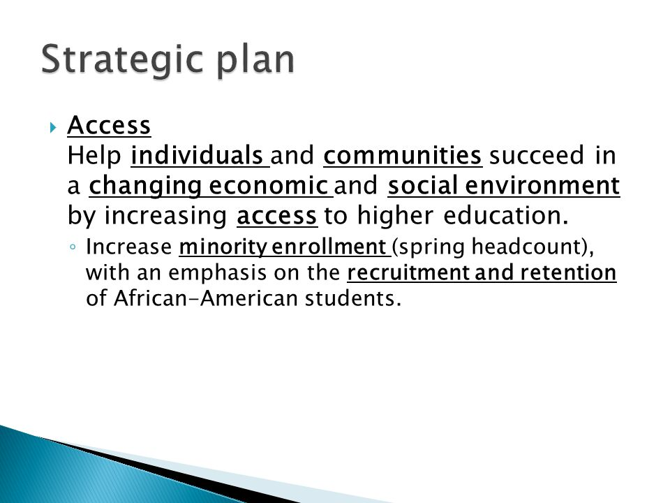  Access Help individuals and communities succeed in a changing economic and social environment by increasing access to higher education.