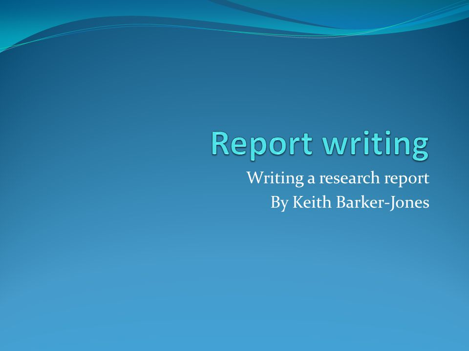 Writing a research report By Keith Barker-Jones