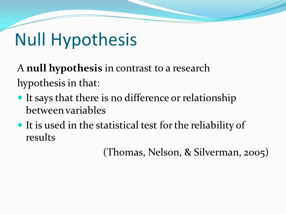Null Hypothesis A null hypothesis in contrast to a research hypothesis in that: It says that there is no difference or relationship between variables It is used in the statistical test for the reliability of results (Thomas, Nelson, & Silverman, 2005)