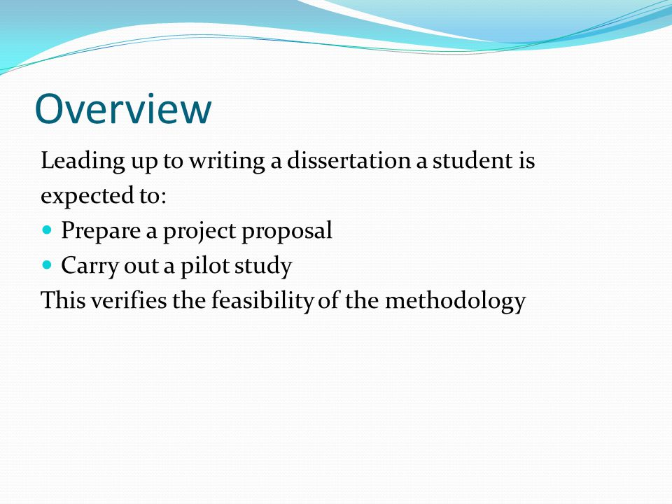 Overview Leading up to writing a dissertation a student is expected to: Prepare a project proposal Carry out a pilot study This verifies the feasibility of the methodology