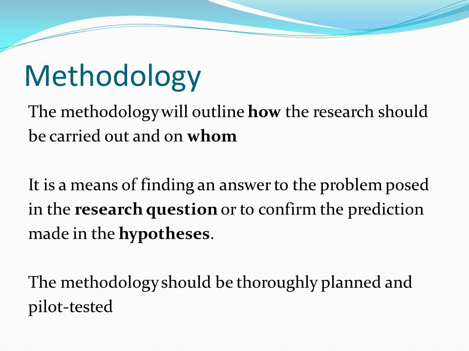 Methodology The methodology will outline how the research should be carried out and on whom It is a means of finding an answer to the problem posed in the research question or to confirm the prediction made in the hypotheses.