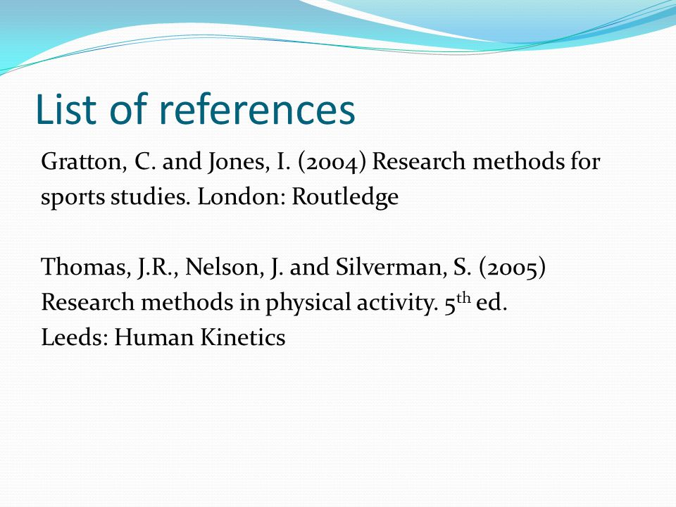 List of references Gratton, C. and Jones, I. (2004) Research methods for sports studies.