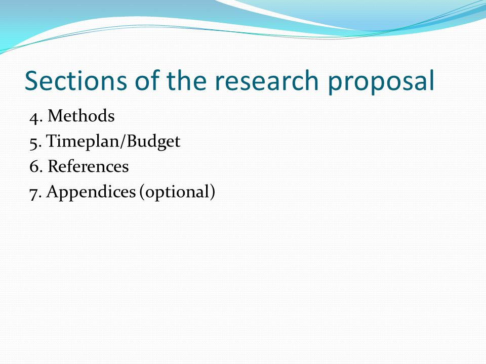 Sections of the research proposal 4. Methods 5. Timeplan/Budget 6.