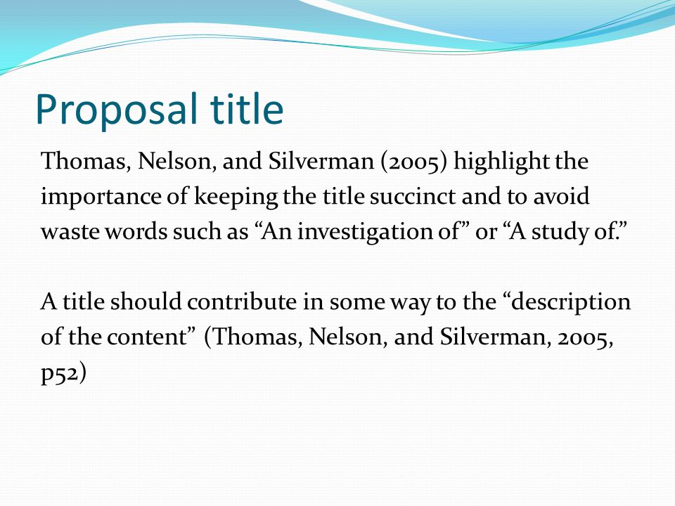 Proposal title Thomas, Nelson, and Silverman (2005) highlight the importance of keeping the title succinct and to avoid waste words such as An investigation of or A study of. A title should contribute in some way to the description of the content (Thomas, Nelson, and Silverman, 2005, p52)