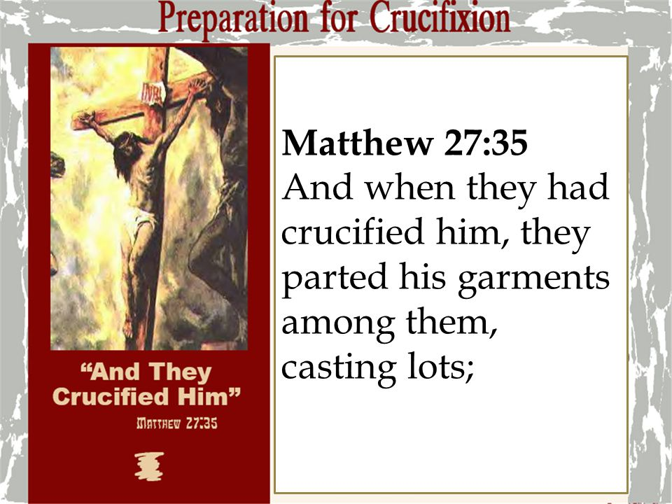 Matthew 27:35 And when they had crucified him, they parted his garments among them, casting lots; 4