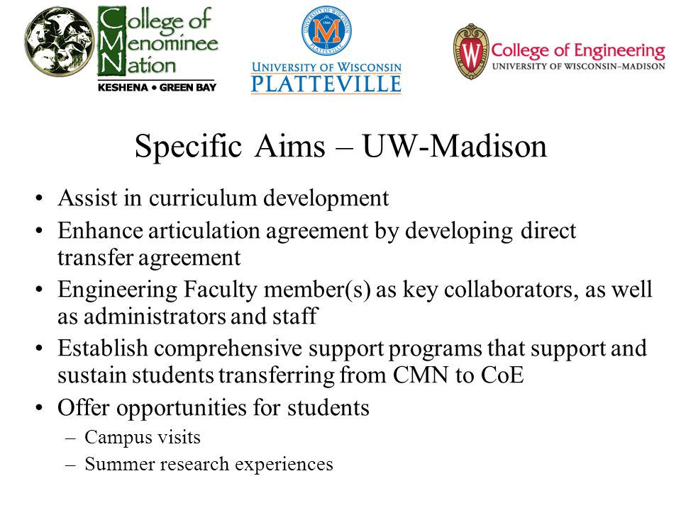 Specific Aims – UW-Madison Assist in curriculum development Enhance articulation agreement by developing direct transfer agreement Engineering Faculty member(s) as key collaborators, as well as administrators and staff Establish comprehensive support programs that support and sustain students transferring from CMN to CoE Offer opportunities for students –Campus visits –Summer research experiences