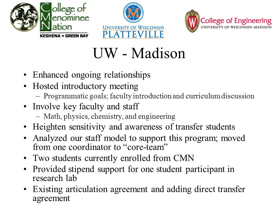 UW - Madison Enhanced ongoing relationships Hosted introductory meeting –Programmatic goals; faculty introduction and curriculum discussion Involve key faculty and staff –Math, physics, chemistry, and engineering Heighten sensitivity and awareness of transfer students Analyzed our staff model to support this program; moved from one coordinator to core-team Two students currently enrolled from CMN Provided stipend support for one student participant in research lab Existing articulation agreement and adding direct transfer agreement