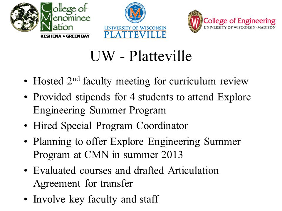 UW - Platteville Hosted 2 nd faculty meeting for curriculum review Provided stipends for 4 students to attend Explore Engineering Summer Program Hired