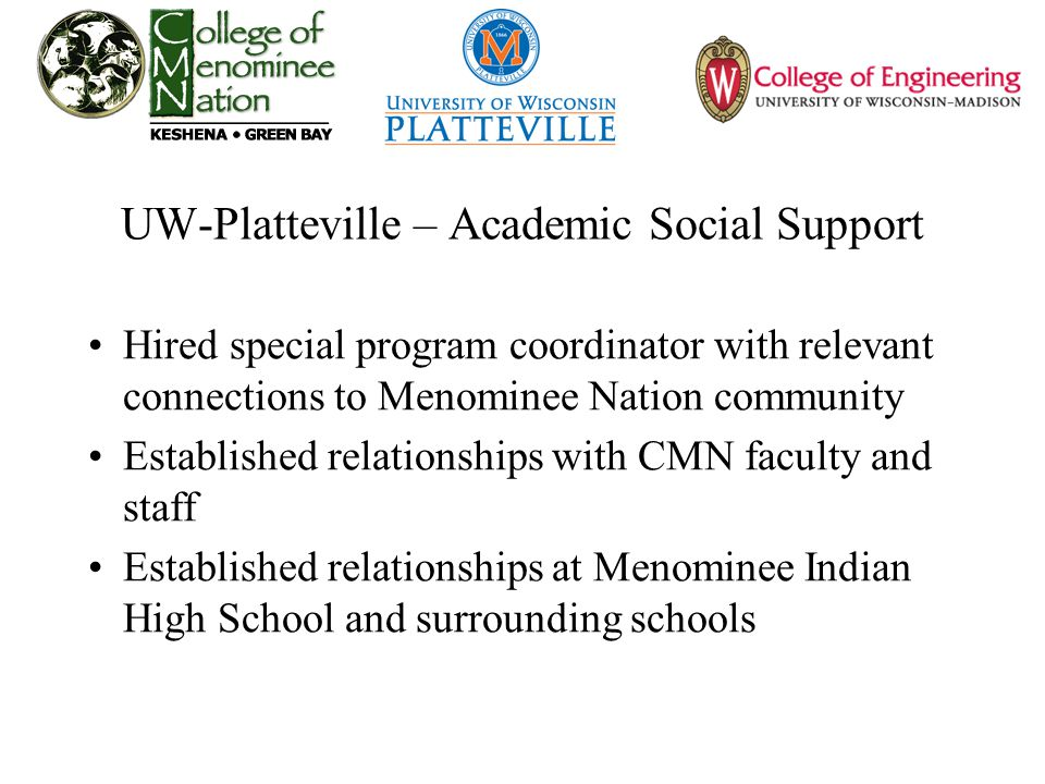 UW-Platteville – Academic Social Support Hired special program coordinator with relevant connections to Menominee Nation community Established relationships with CMN faculty and staff Established relationships at Menominee Indian High School and surrounding schools
