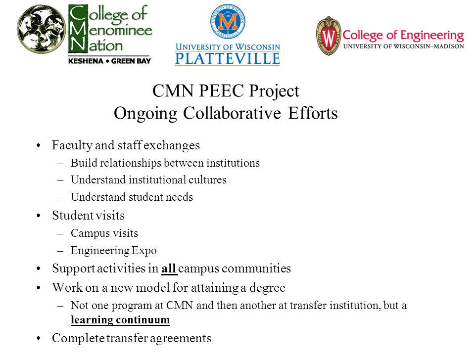 CMN PEEC Project Ongoing Collaborative Efforts Faculty and staff exchanges –Build relationships between institutions –Understand institutional cultures –Understand student needs Student visits –Campus visits –Engineering Expo Support activities in all campus communities Work on a new model for attaining a degree –Not one program at CMN and then another at transfer institution, but a learning continuum Complete transfer agreements