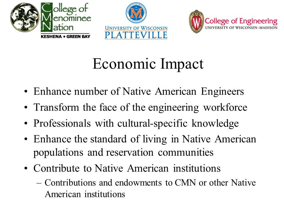 Economic Impact Enhance number of Native American Engineers Transform the face of the engineering workforce Professionals with cultural-specific knowledge Enhance the standard of living in Native American populations and reservation communities Contribute to Native American institutions –Contributions and endowments to CMN or other Native American institutions