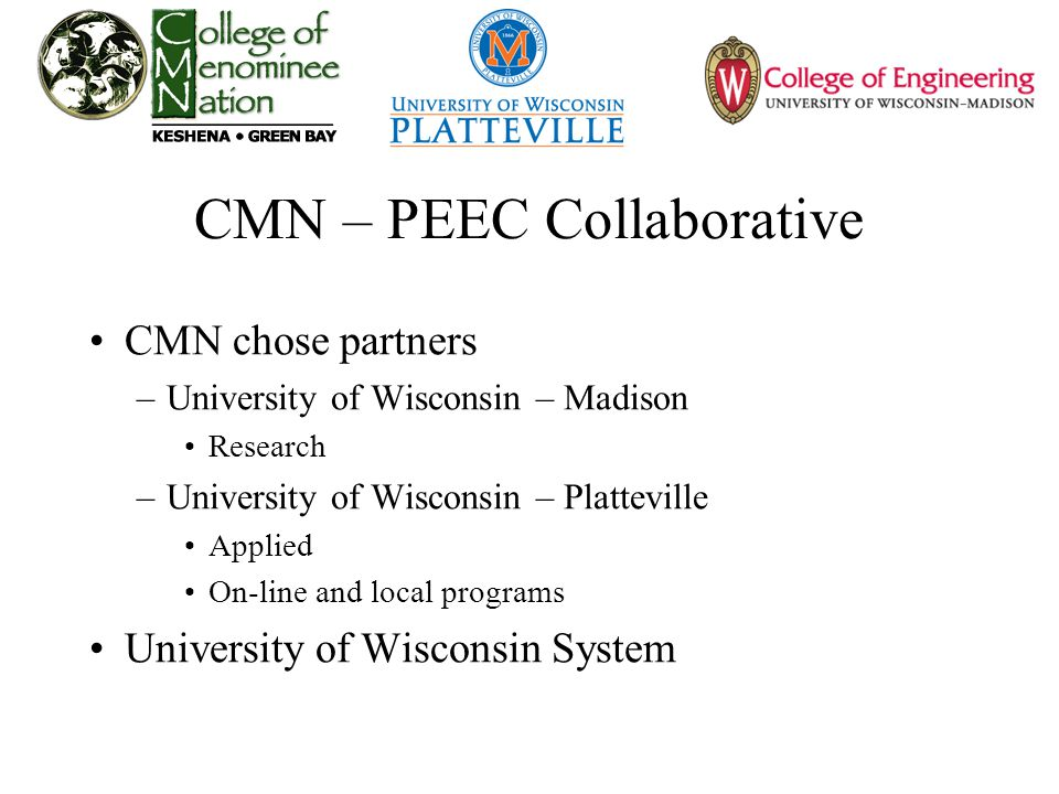 CMN – PEEC Collaborative CMN chose partners –University of Wisconsin – Madison Research –University of Wisconsin – Platteville Applied On-line and local programs University of Wisconsin System