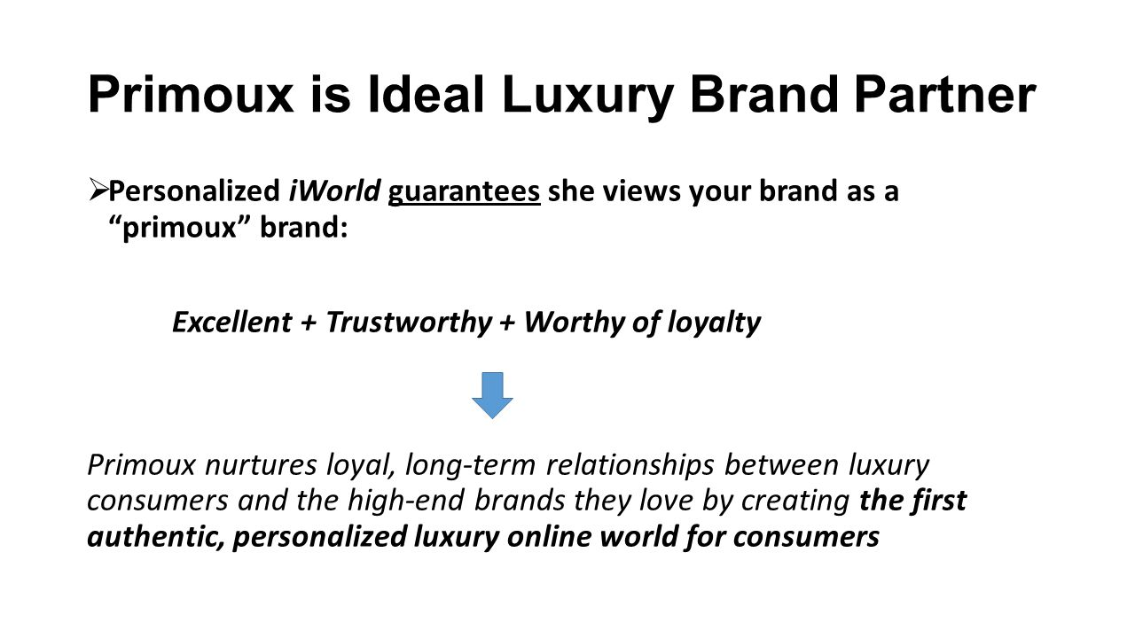 Primoux is Ideal Luxury Brand Partner Contact us to discuss how Primoux can partner with your brand to achieve global ecommerce success Contact: Marvin Goodwin, CEO Primoux www.primoux.com Email: mgoodwin@primoux.commgoodwin@primoux.com Twitter: @primoux Phone: 312.361.3638