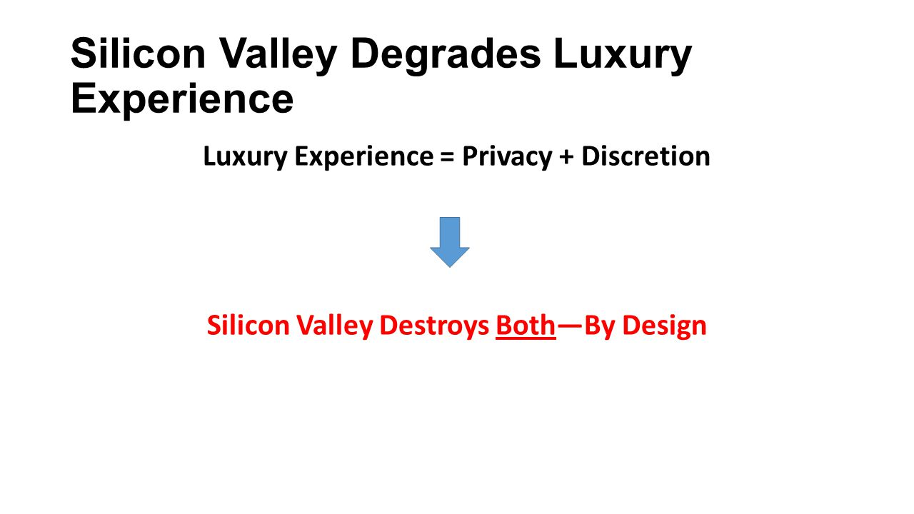 Silicon Valley Degrades Luxury Experience Luxury Experience = Privacy + Discretion Silicon Valley Destroys Both—By Design