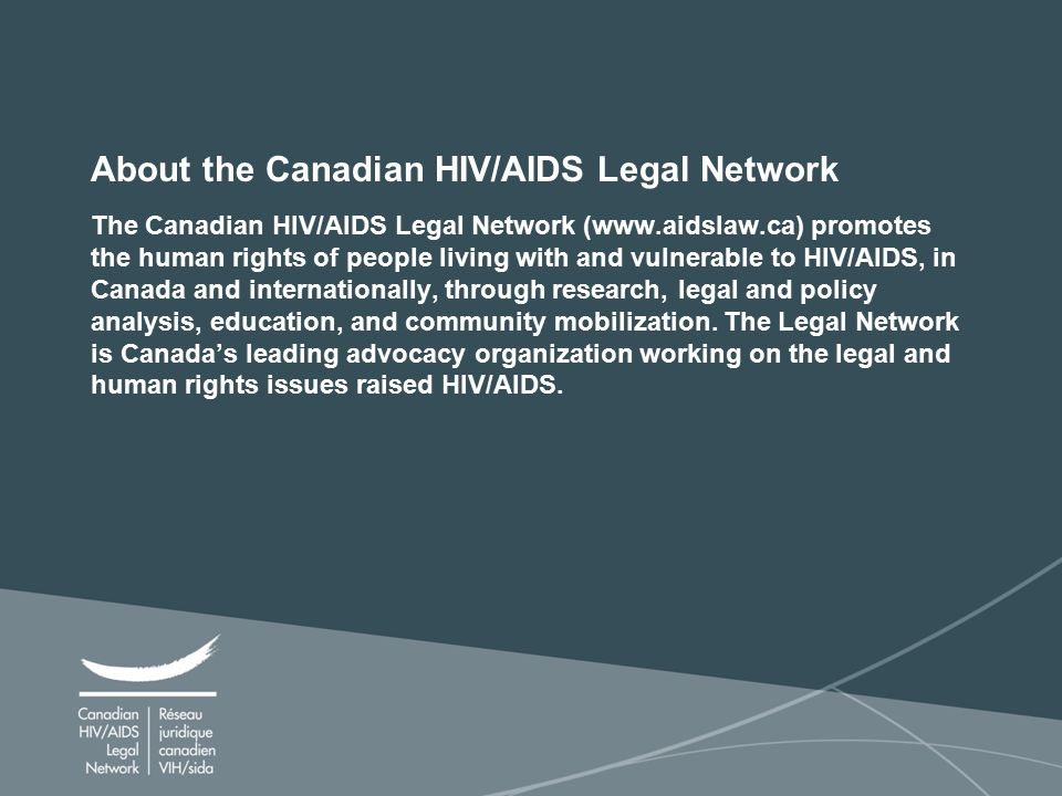 2 About the Canadian HIV/AIDS Legal Network The Canadian HIV/AIDS Legal Network (www.aidslaw.ca) promotes the human rights of people living with and vulnerable to HIV/AIDS, in Canada and internationally, through research, legal and policy analysis, education, and community mobilization.