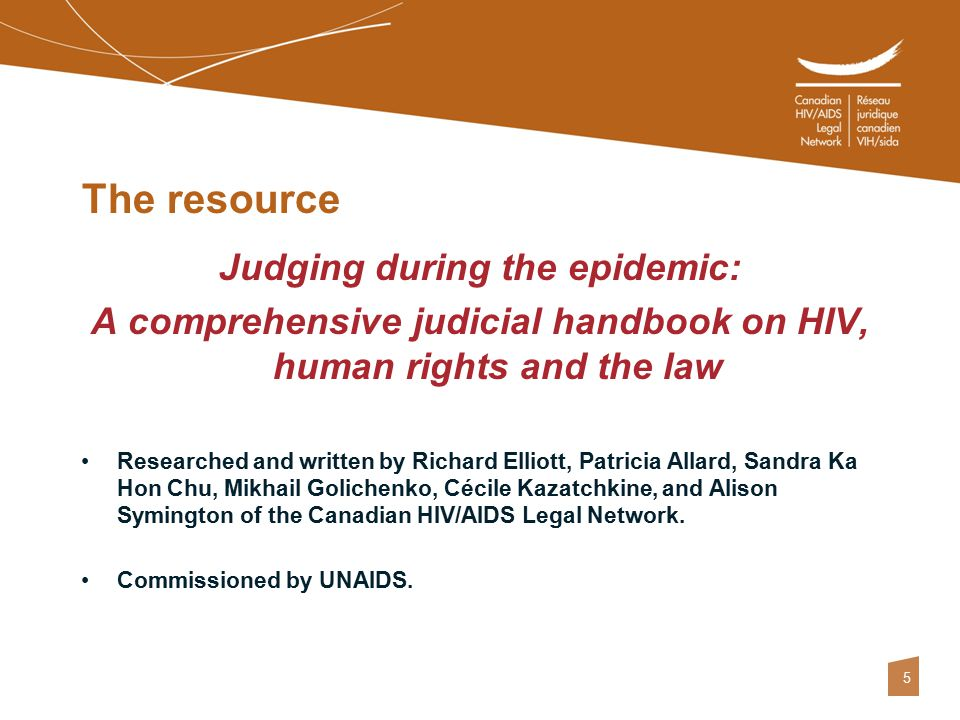 5 The resource Judging during the epidemic: A comprehensive judicial handbook on HIV, human rights and the law Researched and written by Richard Elliott, Patricia Allard, Sandra Ka Hon Chu, Mikhail Golichenko, Cécile Kazatchkine, and Alison Symington of the Canadian HIV/AIDS Legal Network.