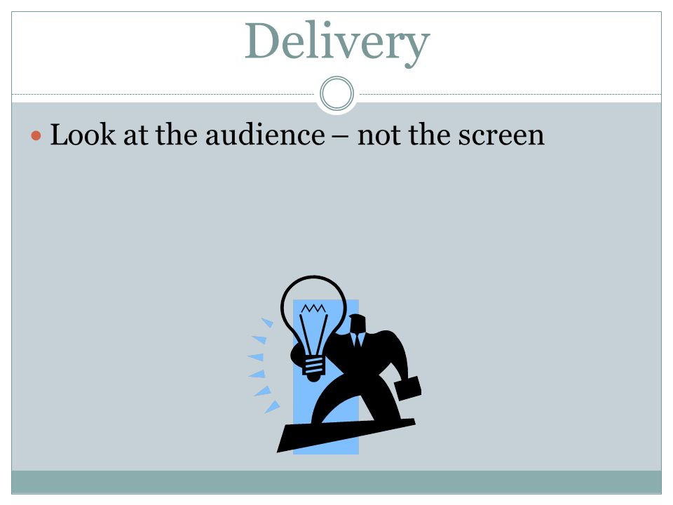 Delivery Look at the audience – not the screen