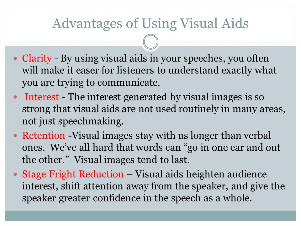 Advantages of Using Visual Aids Clarity - By using visual aids in your speeches, you often will make it easer for listeners to understand exactly what you are trying to communicate.