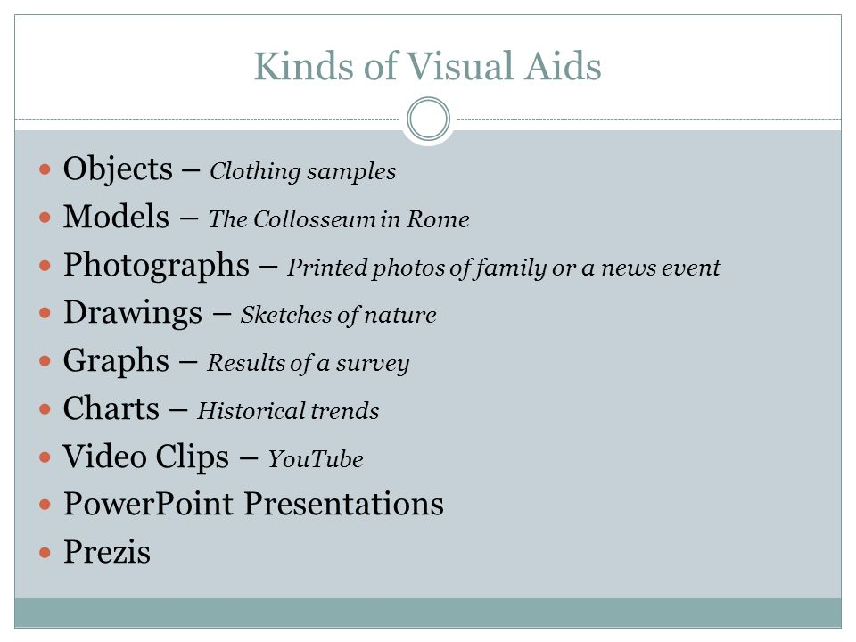 Kinds of Visual Aids Objects – Clothing samples Models – The Collosseum in Rome Photographs – Printed photos of family or a news event Drawings – Sketches of nature Graphs – Results of a survey Charts – Historical trends Video Clips – YouTube PowerPoint Presentations Prezis
