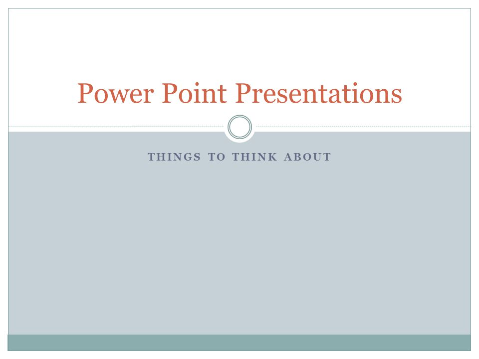 THINGS TO THINK ABOUT Power Point Presentations