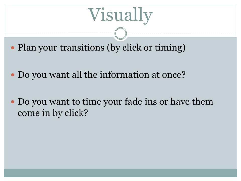 Visually Plan your transitions (by click or timing) Do you want all the information at once.