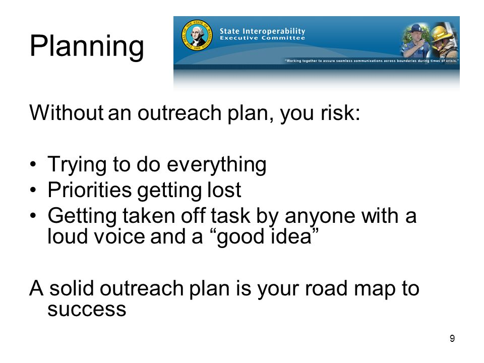 9 Planning Without an outreach plan, you risk: Trying to do everything Priorities getting lost Getting taken off task by anyone with a loud voice and a good idea A solid outreach plan is your road map to success