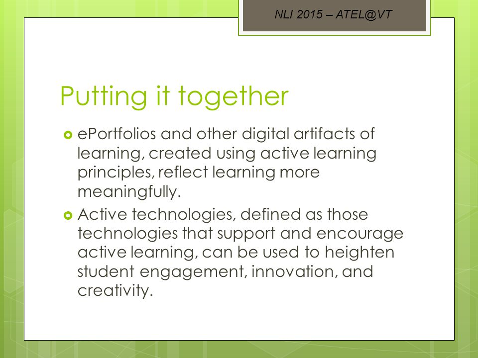 Putting it together  ePortfolios and other digital artifacts of learning, created using active learning principles, reflect learning more meaningfully.