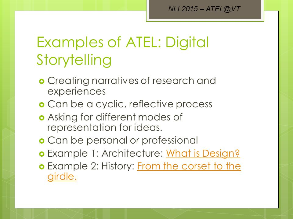 Examples of ATEL: Digital Storytelling  Creating narratives of research and experiences  Can be a cyclic, reflective process  Asking for different modes of representation for ideas.