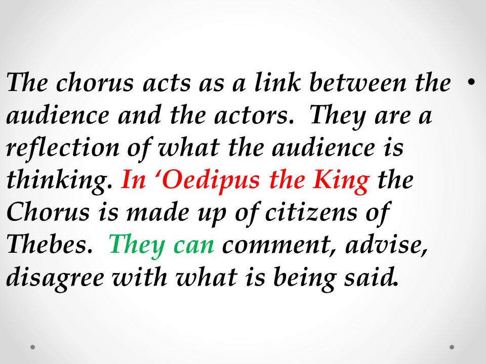 The chorus acts as a link between the audience and the actors. They are a reflection of what the audience is thinking. In 'Oedipus the King the Chorus