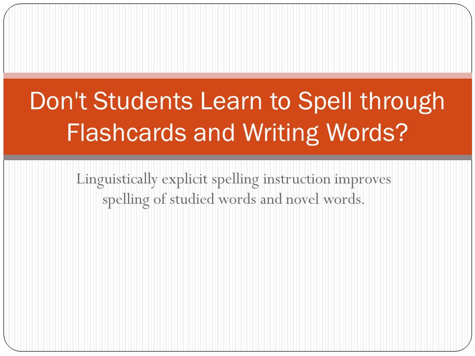 Linguistically explicit spelling instruction improves spelling of studied words and novel words. Don't Students Learn to Spell through Flashcards and