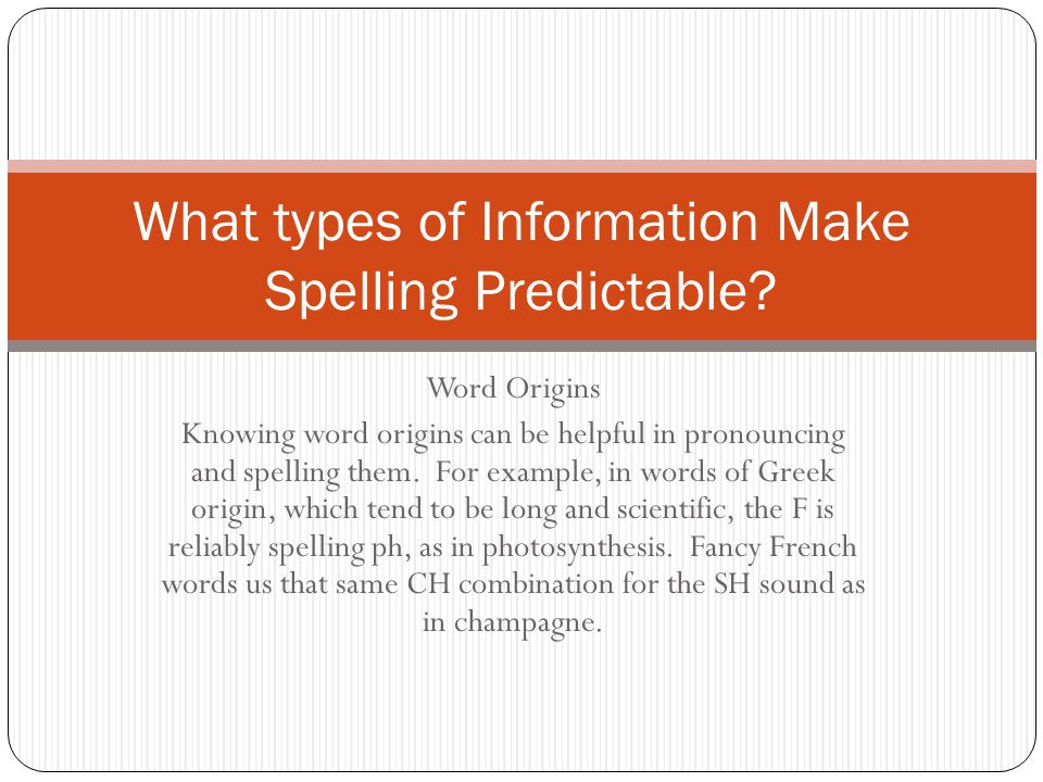 Word Origins Knowing word origins can be helpful in pronouncing and spelling them. For example, in words of Greek origin, which tend to be long and sc