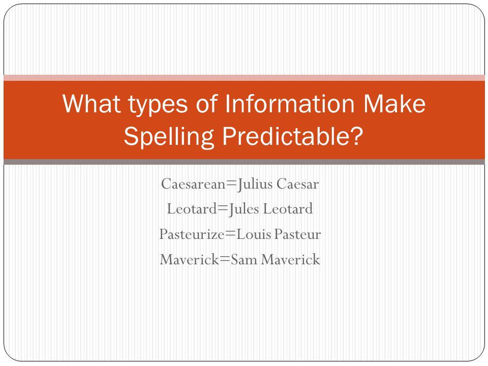 Caesarean=Julius Caesar Leotard=Jules Leotard Pasteurize=Louis Pasteur Maverick=Sam Maverick What types of Information Make Spelling Predictable?
