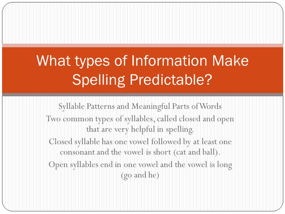 Syllable Patterns and Meaningful Parts of Words Two common types of syllables, called closed and open that are very helpful in spelling. Closed syllab
