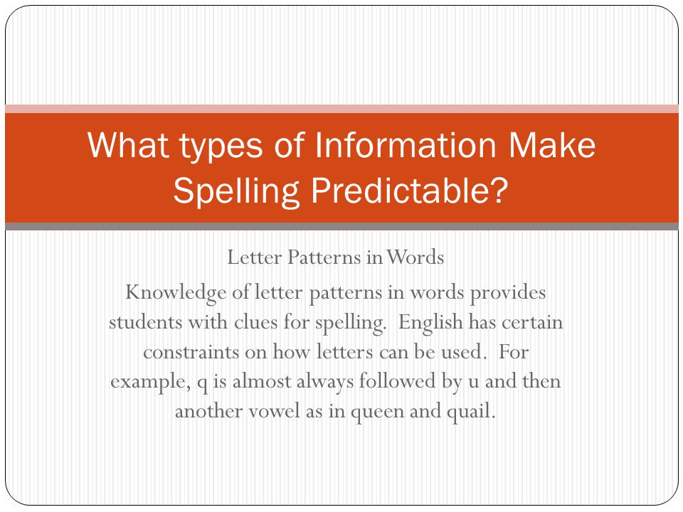 Letter Patterns in Words Knowledge of letter patterns in words provides students with clues for spelling. English has certain constraints on how lette