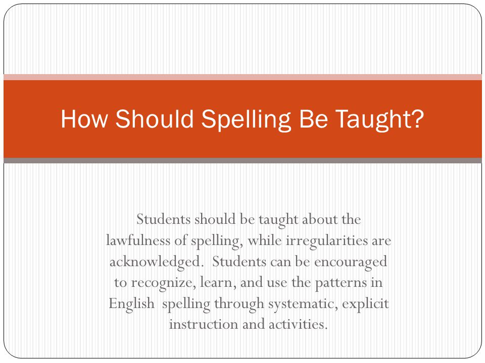 Students should be taught about the lawfulness of spelling, while irregularities are acknowledged. Students can be encouraged to recognize, learn, and