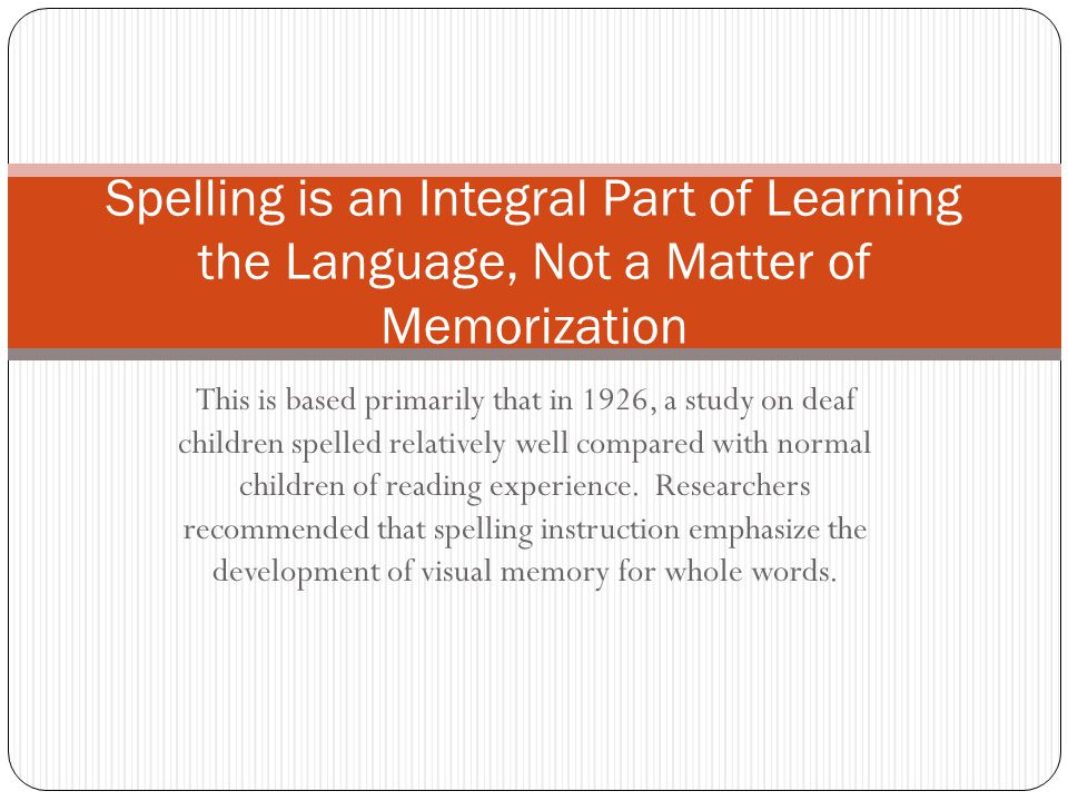This is based primarily that in 1926, a study on deaf children spelled relatively well compared with normal children of reading experience. Researcher