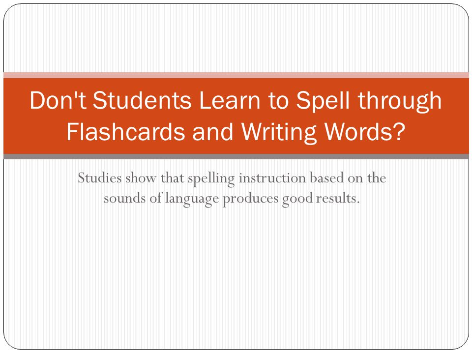 Studies show that spelling instruction based on the sounds of language produces good results. Don't Students Learn to Spell through Flashcards and Wri