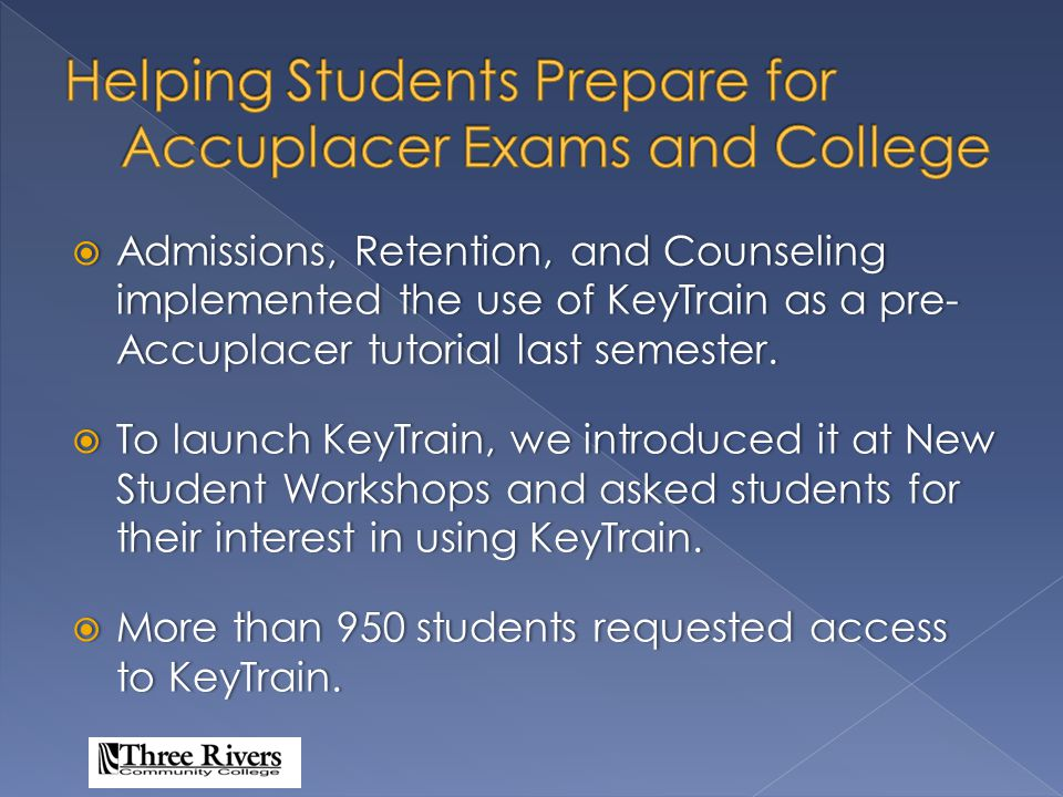  To heighten student awareness of the impact of the Accuplacer exams.