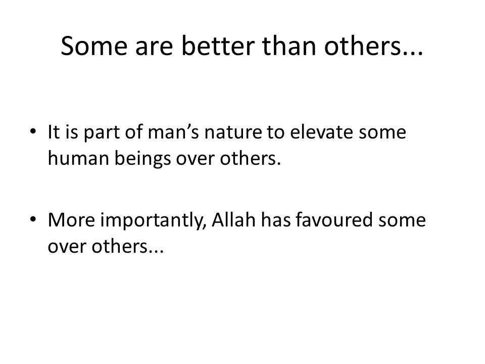 Some are better than others... It is part of man's nature to elevate some human beings over others. More importantly, Allah has favoured some over oth