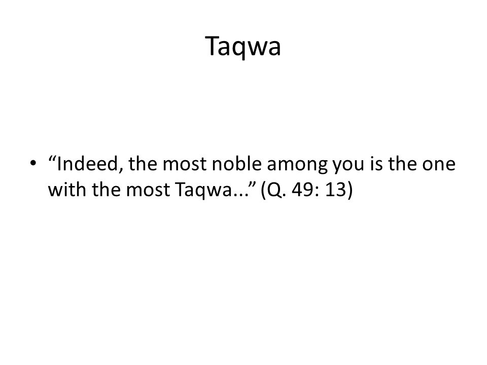 Taqwa Indeed, the most noble among you is the one with the most Taqwa... (Q. 49: 13)