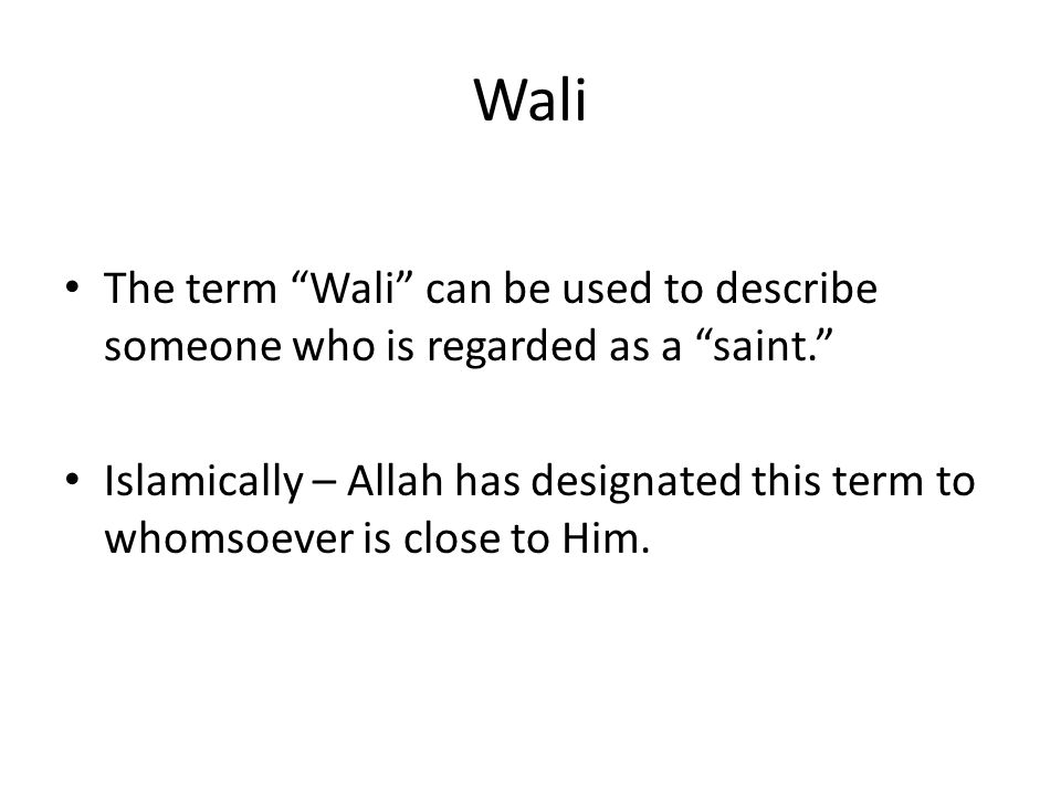 """Wali The term """"Wali"""" can be used to describe someone who is regarded as a """"saint."""" Islamically – Allah has designated this term to whomsoever is close"""