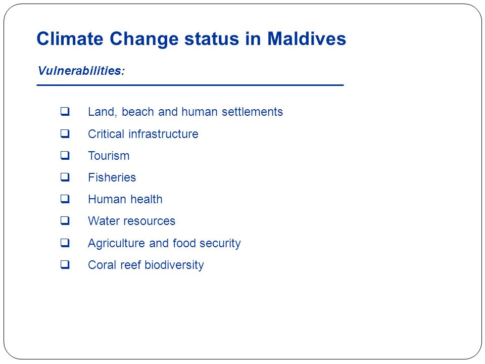 Climate Change status in Maldives  Land, beach and human settlements  Critical infrastructure  Tourism  Fisheries  Human health  Water resources