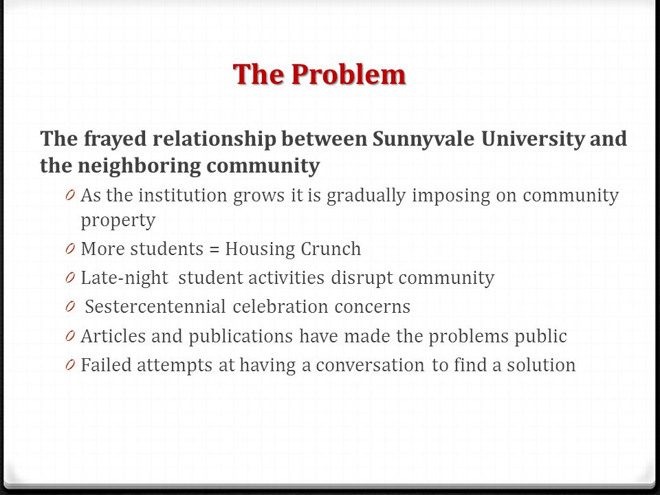The Problem The frayed relationship between Sunnyvale University and the neighboring community 0 As the institution grows it is gradually imposing on community property 0 More students = Housing Crunch 0 Late-night student activities disrupt community 0 Sestercentennial celebration concerns 0 Articles and publications have made the problems public 0 Failed attempts at having a conversation to find a solution