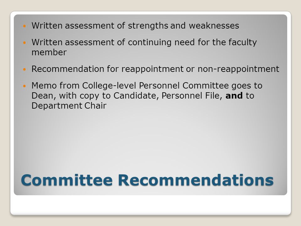 Committee Recommendations Written assessment of strengths and weaknesses Written assessment of continuing need for the faculty member Recommendation for reappointment or non-reappointment Memo from College-level Personnel Committee goes to Dean, with copy to Candidate, Personnel File, and to Department Chair