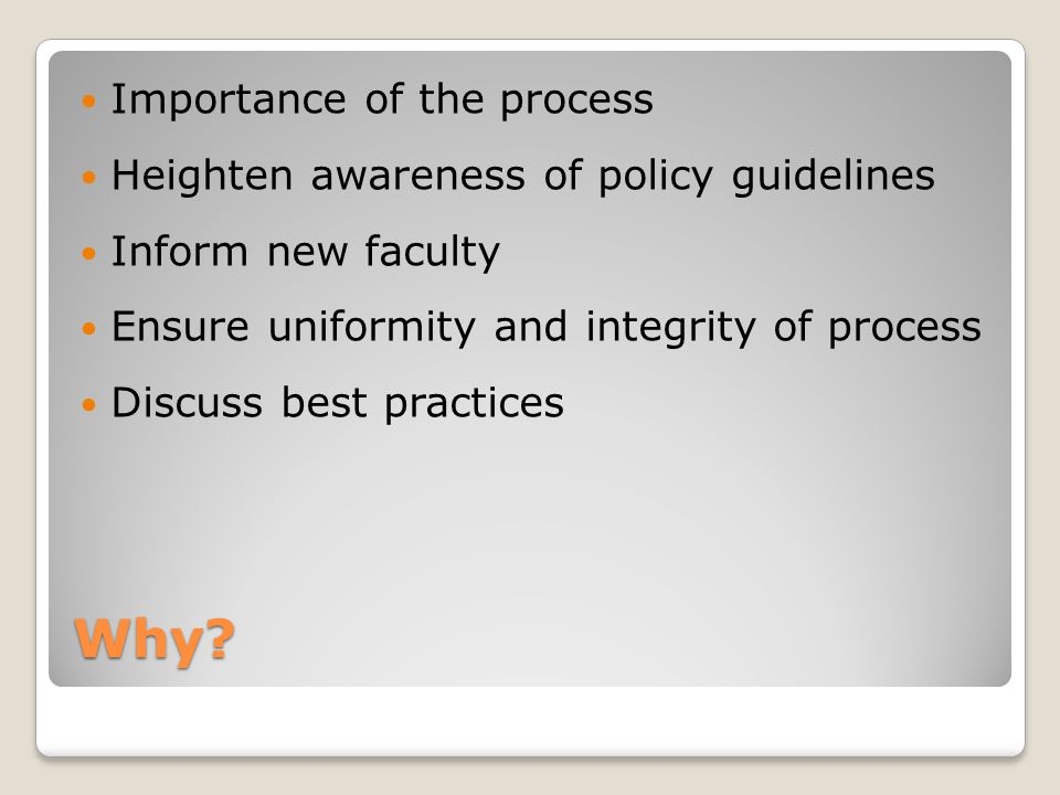 Why? Importance of the process Heighten awareness of policy guidelines Inform new faculty Ensure uniformity and integrity of process Discuss best prac