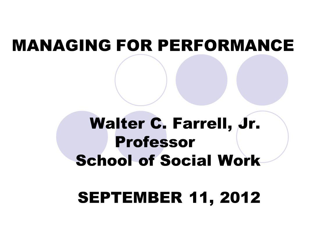 MANAGING FOR PERFORMANCE Walter C. Farrell, Jr. Professor School of Social Work SEPTEMBER 11, 2012